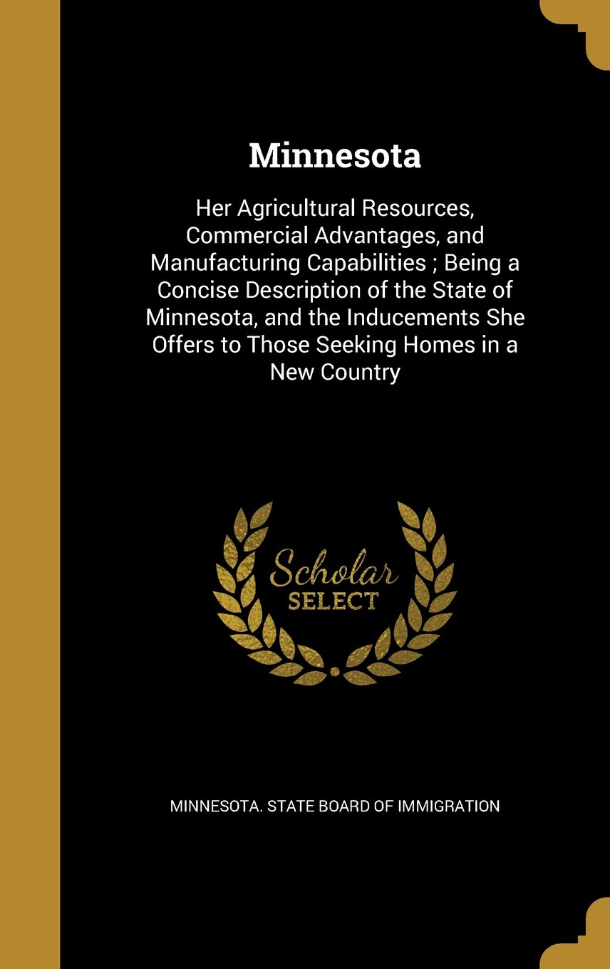 Download Minnesota: Her Agricultural Resources, Commercial Advantages, and Manufacturing Capabilities; Being a Concise Description of the State of Minnesota, ... to Those Seeking Homes in a New Country PDF