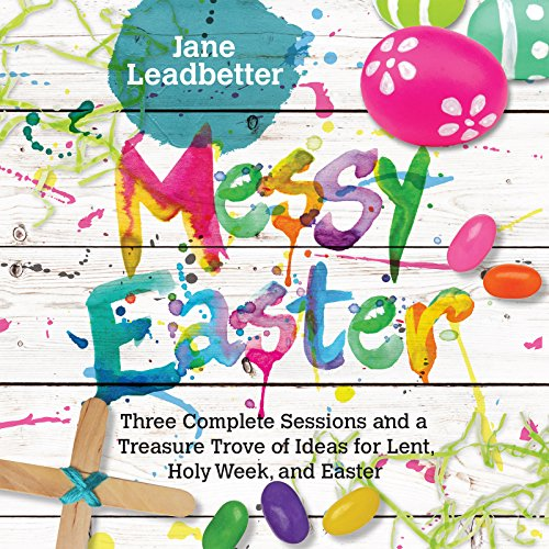 Messy Easter: 3 Complete Sessions and a Treasure Trove of Ideas for Lent, Holy Week, and Easter (Messy Church Series) for $<!---->