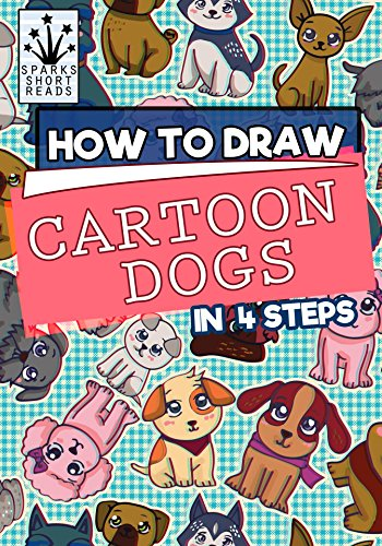How to Draw Cartoon Dogs In 4 Steps: Step by Step Drawing Books for Kids (12 Beginner Lessons)  (How to Draw Books Book 5) by [Reads, Sparks Short]