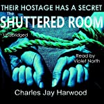 The Shuttered Room: A Disturbing Psychological Thriller of Abduction and the Dangerous Mind Game of Stockholm Syndrome | Charles Jay Harwood
