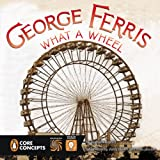 George Ferris, What a Wheel! (Penguin Core Concepts)
