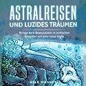 Astralreisen und luzides Träumen: Bringe dein Bewusstsein in einfachen Schritten auf eine neue Stufe Hörbuch von Nele Wagner Gesprochen von: Anne-Wiebke Weber