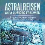 Astralreisen und luzides Träumen [Astral Journeys and Lucid Dreams]: Bringe dein Bewusstsein in einfachen Schritten auf eine neue Stufe | Nele Wagner