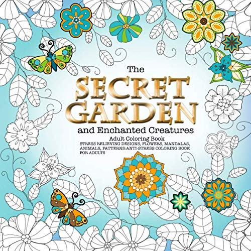 The Secret Garden and Enchanted Creatures Adult Coloring Book Stress Relieving Designs, Flowers, Mandalas, Animals, Patterns: Anti-Stress Coloring Book For Adults