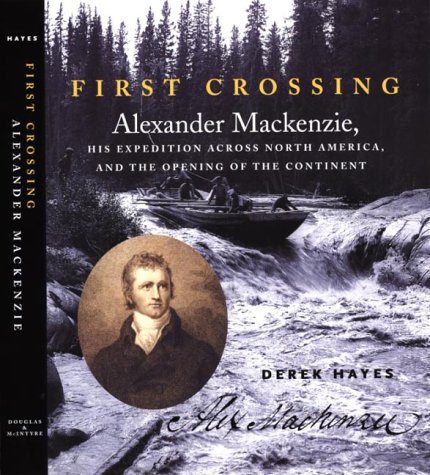 First crossing: Alexander Mackenzie, his expedition across North America, and the opening of the continent Derek Hayes