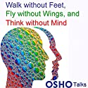 Walk Without Feet, Fly Without Wings and Think Without Mind Speech by  Osho Narrated by  Osho