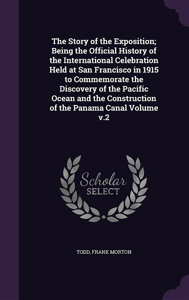 The Story of the Exposition; Being the Official History of the International Celebration Held at San Francisco in 1915 to Commemorate the Discovery of ... Construction of the Panama Canal Volume V.2 PDF