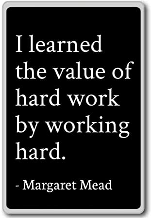 I Learned The Value Of Hard Work By Working Hard Margaret Mead