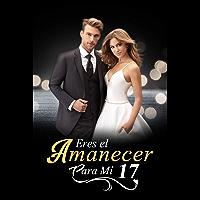 Eres el Amanecer para Mí 17: ¡Dime que me amas! (Amanecer Junto a Ti nº 18) (Spanish Edition)