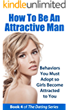 How to Be an Attractive Man: Behaviors You Must Adopt so Girls Become Attracted to You (The Dating Series Book 4)