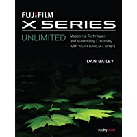 Fujifilm X Series Unlimited: Mastering Techniques and Maximizing Creativity with Your Fujifilm Camera