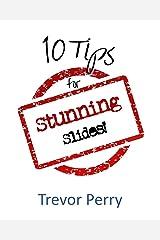 Ten Tips for Stunning Slides: Stunning Slides for Stunning Presenters Kindle Edition