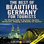 The Best of Beautiful Germany for Tourists: The Ultimate Guide for Germany's Top Sites, Restaurants, Shopping, and Beaches for Tourists |  Getaway Guides