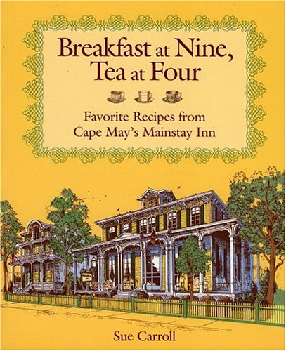 Breakfast at Nine, Tea at Four: Favorite Recipes from Cape May's Mainstay Inn by Sue Carroll
