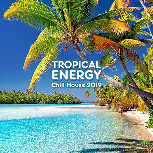 Tropical Energy - Chill House 2019: Euphoric Balearic Vibes, Beach Party, Summer Feelings