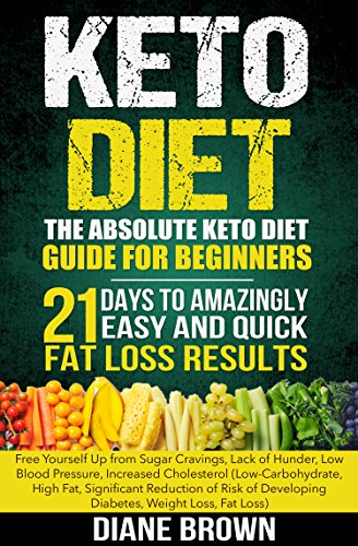Keto: The Absolute Keto Diet Guide for Beginners: 21 Days to Amazingly Easy and Quick Fat Loss Results: Free Yourself Up from Sugar Cravings, Lack of Hunger, ... Developing Diabetes, Weight Loss, Fat Loss)