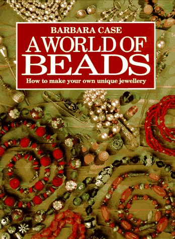 A World of Beads: How to Make Your Own Unique Jewellery