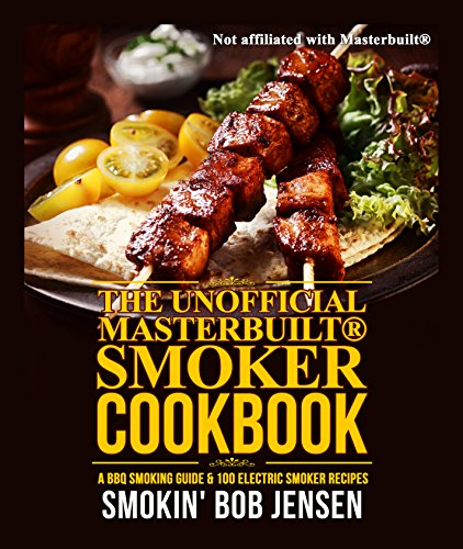 Unofficial Masterbuilt Smoker Cookbook: A BBQ Smoking Guide & 100 Electric Smoker Recipes (Unofficial Masterbuilt Smoker Recipes) by Smokin' Bob Jensen