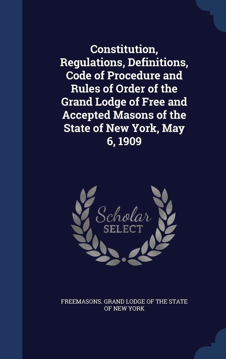 Constitution, Regulations, Definitions, Code of Procedure and Rules of Order of the Grand Lodge of Free and Accepted Masons of the State of New York, May 6, 1909 PDF