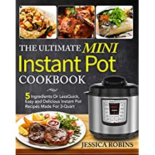 The Ultimate Mini Instant Pot Cookbook: 5 Ingredients Or Less Quick, Easy and Delicious Instant Pot Recipes Made For 3-Quart