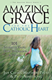 Amazing Grace for the Catholic Heart: 101 Stories of Faith, Hope, Inspiration and Humor (The Amazing Grace Series Book 7)