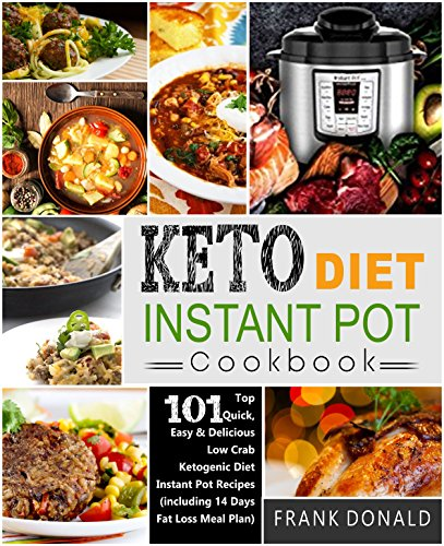 Keto Diet Instant Pot Cookbook: For Rapid Weight Loss And A Better lifestyle- Top 101 Quick, Easy & Delicious Low Carb Ketogenic Diet Instant Pot Recipes( Including 14 Days Fat Loss Meal Plan) by Frank  Donald
