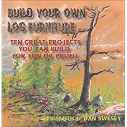 Build Your Own Log Furniture: Ten Great Projects You Can Build For Fun or Profit