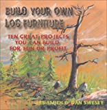 Build Your Own Log Furniture, Leslie G. Smith and Daniel E. Swesey, 0970704607
