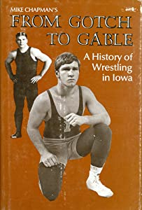 A History of Wrestling in Iowa: From Gotch to Gable Mike Chapman