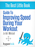 Guide To Improving Speed In Your Workouts (Explosive Speed Workouts - Weight Loss, Performance, Fitness)