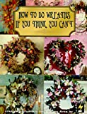 img - for How to Do Wreaths If You Think You Can't book / textbook / text book