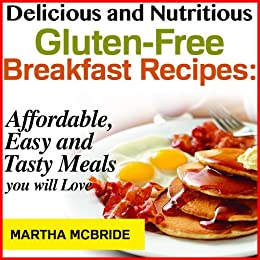 Delicious and Nutritious Gluten-Free Breakfast Recipes: Affordable, Easy and Tasty Meals You Will Love (Bestselling Recipes Book 1) by [McBride, Martha]