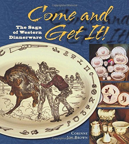 Come and Get It! The Saga of Western Dinnerware by Corrine Joy Brown (2010) Paperback