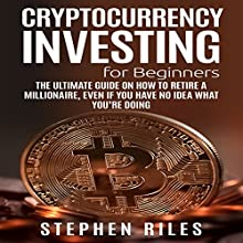 Cryptocurrency Investing for Beginners: The Ultimate Guide on How to Retire a Millionaire, Even if You Have No Idea What You're Doing Audiobook by Stephen Riles Narrated by Terry Jenkins