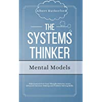 The Systems Thinker - Mental Models: Take Control Over Your Thought Patterns. Learn Advanced Decision-Making and Problem-Solving Skills. (The Systems Thinker Series)