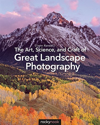 The Art, Science, and Craft of Great Landscape Photography