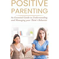 POSITIVE PARENTING: An Essential Guide to Understanding and Managing your Teen's Behavior