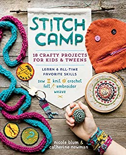 Stitch Camp: 18 Crafty Projects for Kids & Tweens – Learn 6 All-Time Favorite Skills: Sew, Knit, Crochet, Felt, Embroider & Weave by [Blum, Nicole, Newman, Catherine]