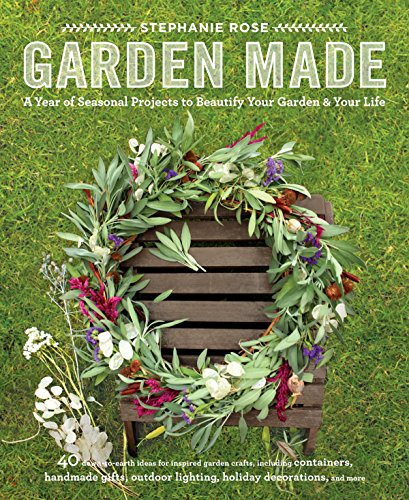 Garden Made: A Year of Seasonal Projects to Beautify Your Garden and Your (Rose Garden Design)