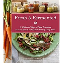 Fresh & Fermented: 85 Delicious Ways to Make Fermented Carrots, Kraut, and Kimchi Part of Every Meal by Julie O'Brien (2014-10-28)
