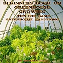 BEGINNERS BOOK ON GREENHOUSE GROWING: TIPS FOR BASIC GREENHOUSE GARDENING