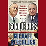 The Conquerors: Roosevelt, Truman, and the Destruction of Hitler's Germany, 1941-1945 | Michael Beschloss