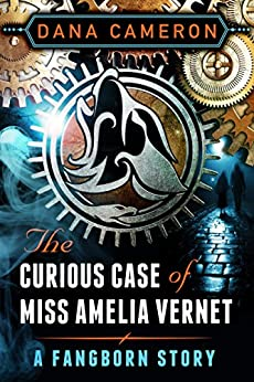 The Curious Case of Miss Amelia Vernet (A Fangborn Story) by [Cameron, Dana]
