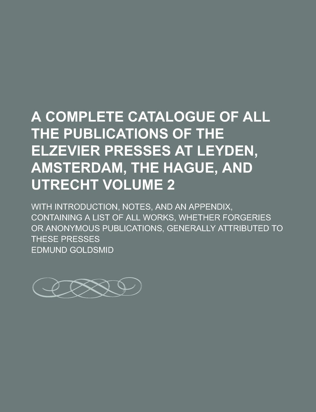 Download A complete catalogue of all the publications of the Elzevier Presses at Leyden, Amsterdam, The Hague, and Utrecht; with introduction, notes, and an ... whether forgeries or anonymous Volume 2 ebook