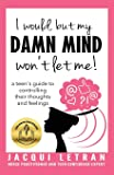 I would, but my DAMN MIND won't let me!: a teen's guide to controlling their thoughts and feelings (Words of Wisdom for…