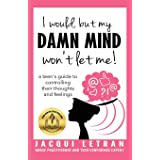 I would, but my DAMN MIND won't let me!: a teen's guide to controlling their thoughts and feelings (Words of Wisdom for Teens