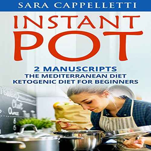 Instant Pot: 2 Manuscripts: The Mediterranean Diet, Ketogenic Diet for Beginners by Sara Cappelletti