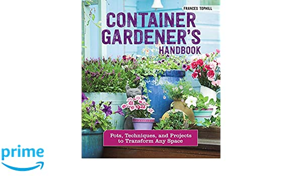 Container Gardeners Handbook: Pots, Techniques, and Projects to Transform Any Space: Frances Tophill: 9781620083307: Amazon.com: Books