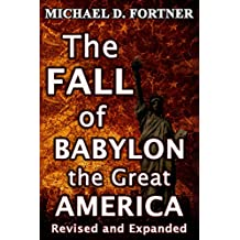 The FALL of Babylon the Great America: Revised and Expanded 2017 (Bible Prophecy Revealed Book 3)