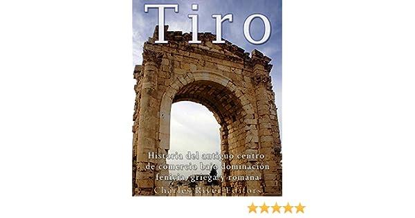 Tiro: Historia del antiguo centro de comercio bajo dominación fenicia, griega y romana eBook: Charles River Editors: Amazon.es: Tienda Kindle